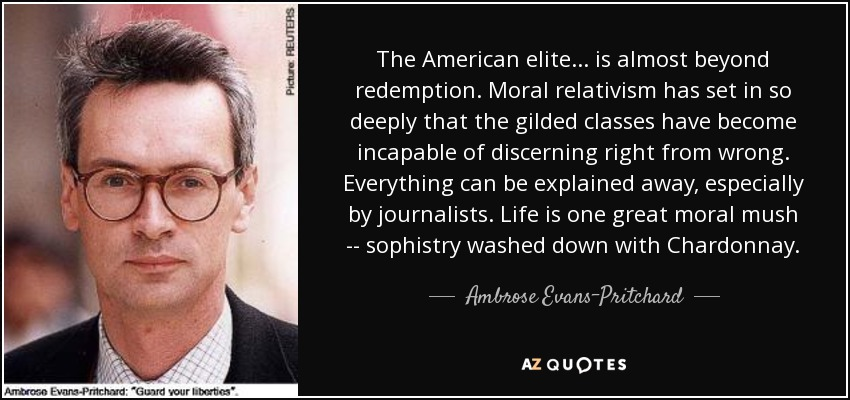 The American elite ... is almost beyond redemption. Moral relativism has set in so deeply that the gilded classes have become incapable of discerning right from wrong. Everything can be explained away, especially by journalists. Life is one great moral mush -- sophistry washed down with Chardonnay. - Ambrose Evans-Pritchard