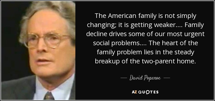 The American family is not simply changing; it is getting weaker. . . . Family decline drives some of our most urgent social problems. . . . The heart of the family problem lies in the steady breakup of the two-parent home. - David Popenoe