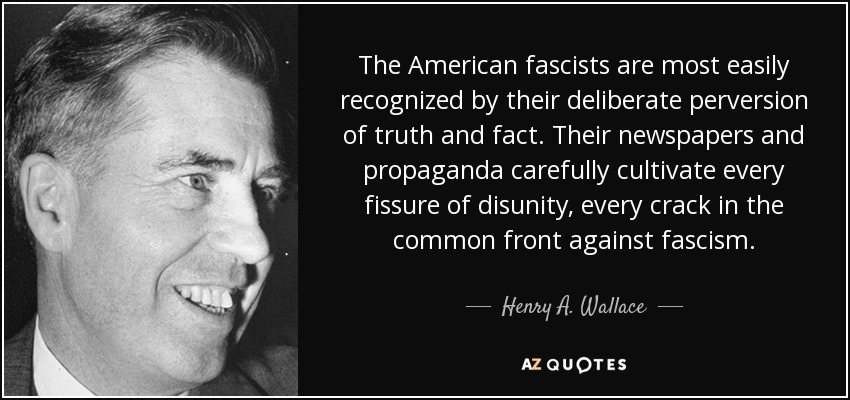 The American fascists are most easily recognized by their deliberate perversion of truth and fact. Their newspapers and propaganda carefully cultivate every fissure of disunity, every crack in the common front against fascism. - Henry A. Wallace