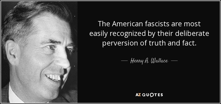 The American fascists are most easily recognized by their deliberate perversion of truth and fact. - Henry A. Wallace
