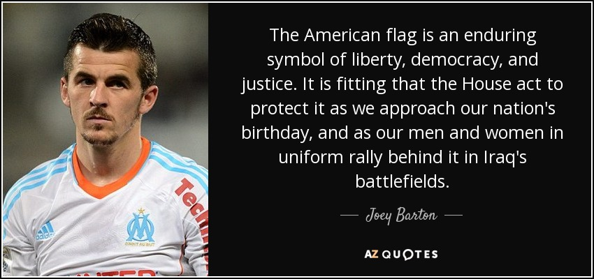 The American flag is an enduring symbol of liberty, democracy, and justice. It is fitting that the House act to protect it as we approach our nation's birthday, and as our men and women in uniform rally behind it in Iraq's battlefields. - Joey Barton