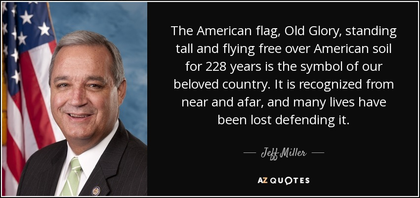 The American flag, Old Glory, standing tall and flying free over American soil for 228 years is the symbol of our beloved country. It is recognized from near and afar, and many lives have been lost defending it. - Jeff Miller