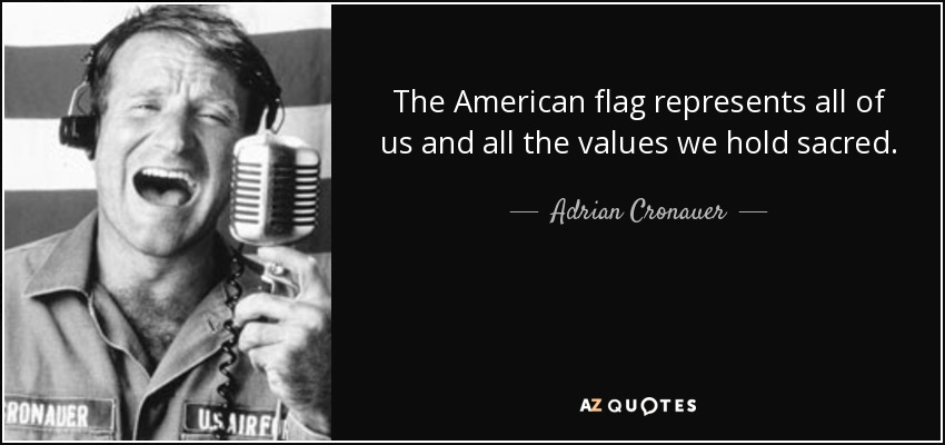 The American flag represents all of us and all the values we hold sacred. - Adrian Cronauer