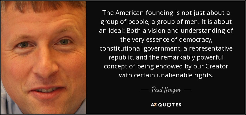 The American founding is not just about a group of people, a group of men. It is about an ideal: Both a vision and understanding of the very essence of democracy, constitutional government, a representative republic, and the remarkably powerful concept of being endowed by our Creator with certain unalienable rights. - Paul Kengor