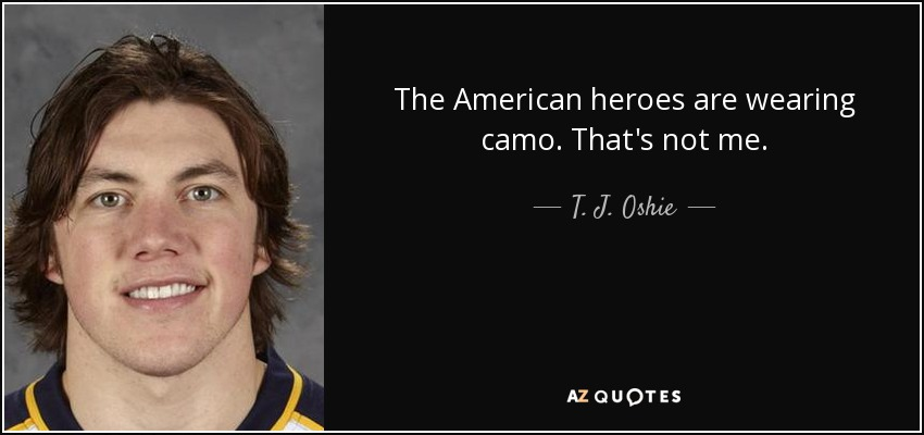 The American heroes are wearing camo. That's not me. - T. J. Oshie