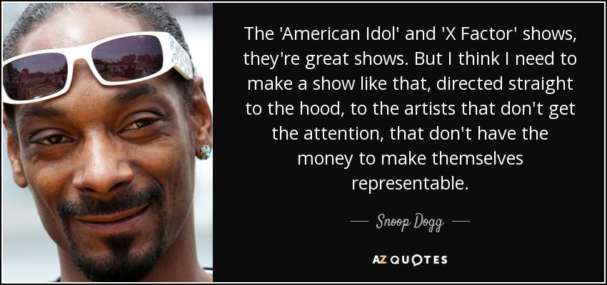 The 'American Idol' and 'X Factor' shows, they're great shows. But I think I need to make a show like that, directed straight to the hood, to the artists that don't get the attention, that don't have the money to make themselves representable. - Snoop Dogg