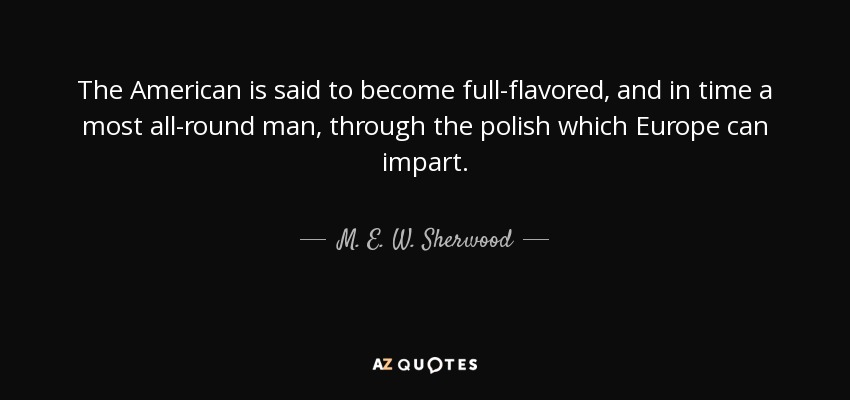 The American is said to become full-flavored, and in time a most all-round man, through the polish which Europe can impart. - M. E. W. Sherwood