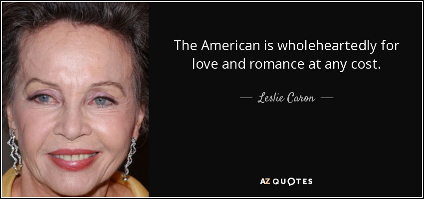 The American is wholeheartedly for love and romance at any cost. - Leslie Caron