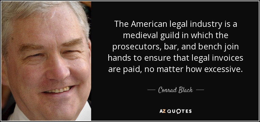 The American legal industry is a medieval guild in which the prosecutors, bar, and bench join hands to ensure that legal invoices are paid, no matter how excessive. - Conrad Black