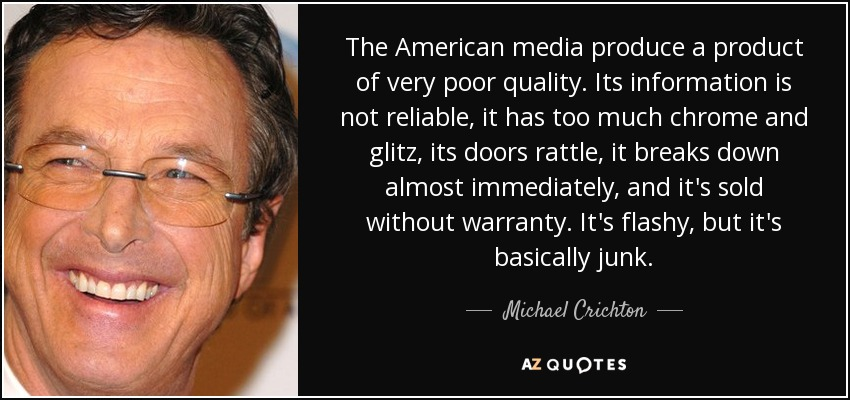 The American media produce a product of very poor quality. Its information is not reliable, it has too much chrome and glitz, its doors rattle, it breaks down almost immediately, and it's sold without warranty. It's flashy, but it's basically junk. - Michael Crichton