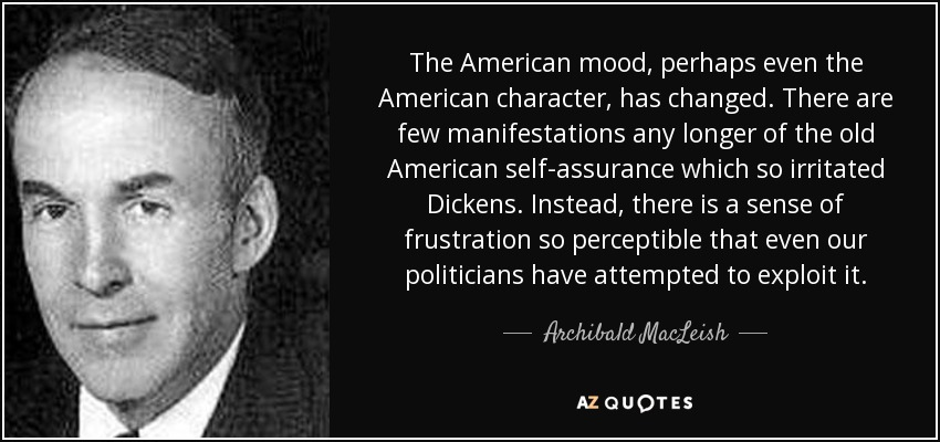 The American mood, perhaps even the American character, has changed. There are few manifestations any longer of the old American self-assurance which so irritated Dickens. Instead, there is a sense of frustration so perceptible that even our politicians have attempted to exploit it. - Archibald MacLeish
