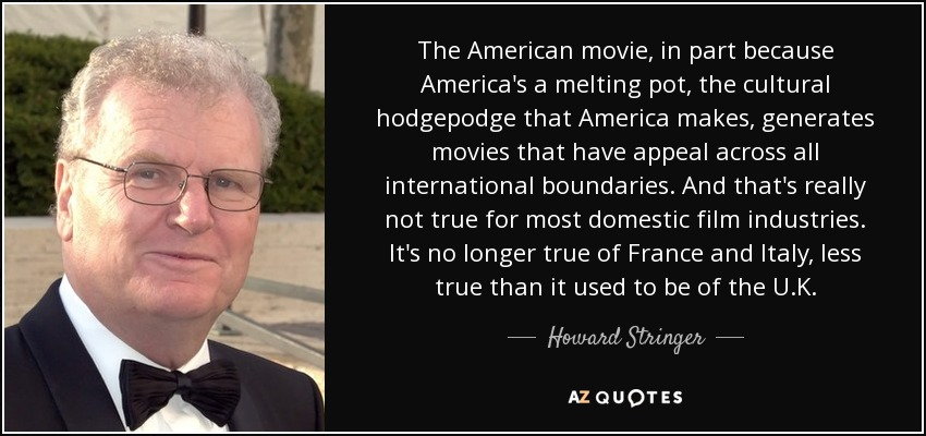 The American movie, in part because America's a melting pot, the cultural hodgepodge that America makes, generates movies that have appeal across all international boundaries. And that's really not true for most domestic film industries. It's no longer true of France and Italy, less true than it used to be of the U.K. - Howard Stringer