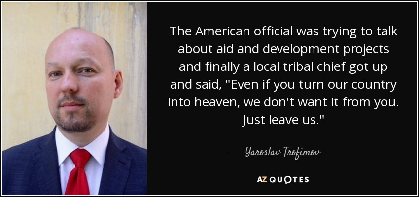 The American official was trying to talk about aid and development projects and finally a local tribal chief got up and said,