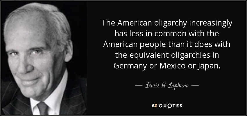 The American oligarchy increasingly has less in common with the American people than it does with the equivalent oligarchies in Germany or Mexico or Japan. - Lewis H. Lapham