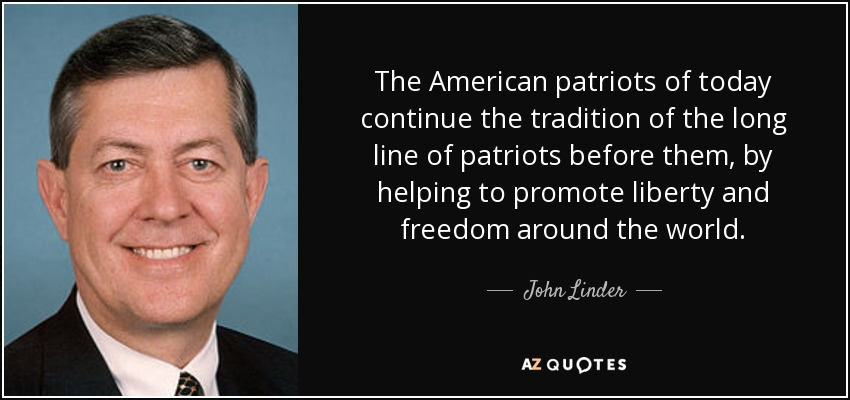The American patriots of today continue the tradition of the long line of patriots before them, by helping to promote liberty and freedom around the world. - John Linder