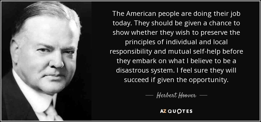 The American people are doing their job today. They should be given a chance to show whether they wish to preserve the principles of individual and local responsibility and mutual self-help before they embark on what I believe to be a disastrous system. I feel sure they will succeed if given the opportunity. - Herbert Hoover
