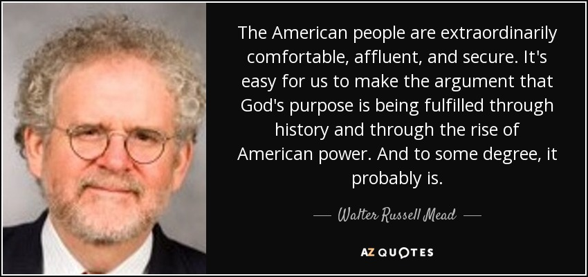 The American people are extraordinarily comfortable, affluent, and secure. It's easy for us to make the argument that God's purpose is being fulfilled through history and through the rise of American power. And to some degree, it probably is. - Walter Russell Mead