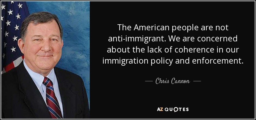 The American people are not anti-immigrant. We are concerned about the lack of coherence in our immigration policy and enforcement. - Chris Cannon
