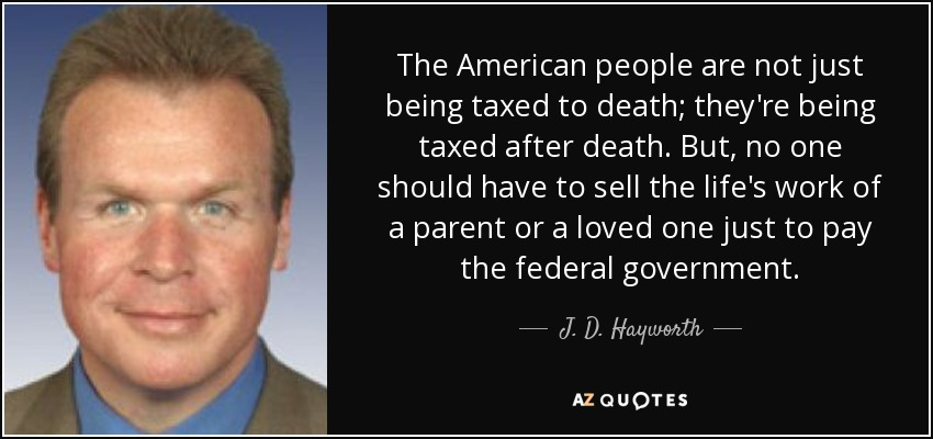 The American people are not just being taxed to death; they're being taxed after death. But, no one should have to sell the life's work of a parent or a loved one just to pay the federal government. - J. D. Hayworth