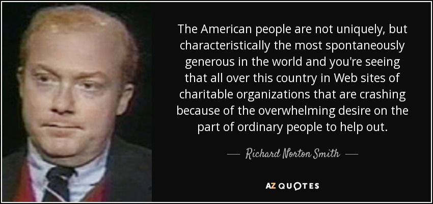 The American people are not uniquely, but characteristically the most spontaneously generous in the world and you're seeing that all over this country in Web sites of charitable organizations that are crashing because of the overwhelming desire on the part of ordinary people to help out. - Richard Norton Smith