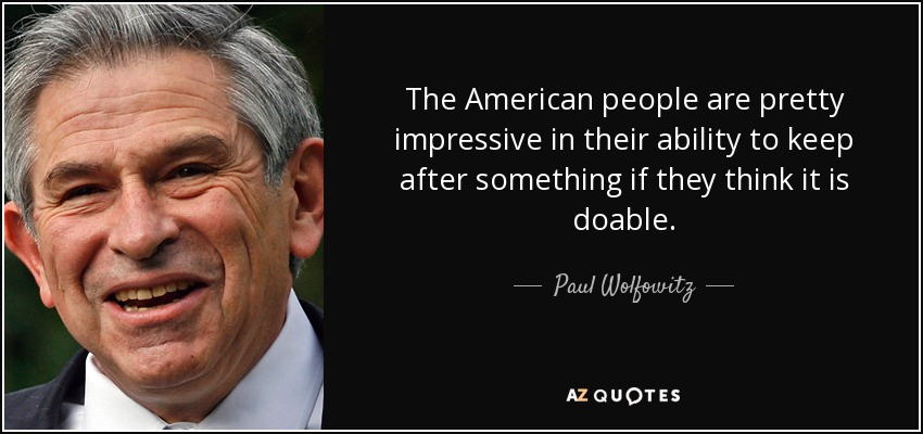 The American people are pretty impressive in their ability to keep after something if they think it is doable. - Paul Wolfowitz