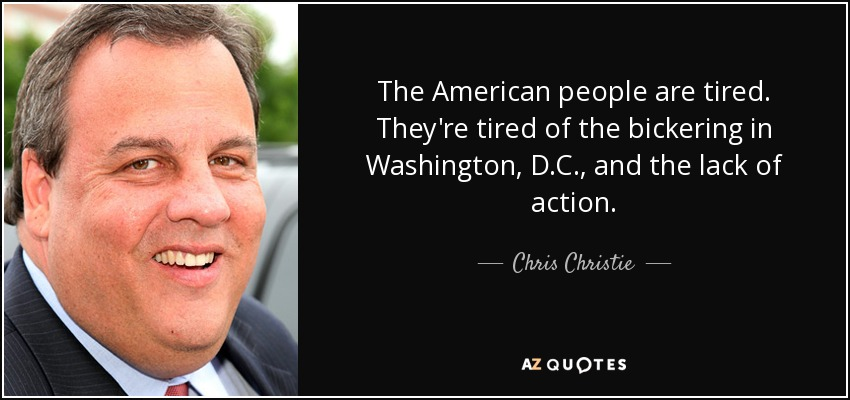 The American people are tired. They're tired of the bickering in Washington, D.C., and the lack of action. - Chris Christie