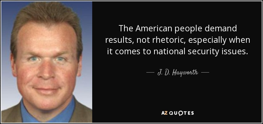 The American people demand results, not rhetoric, especially when it comes to national security issues. - J. D. Hayworth
