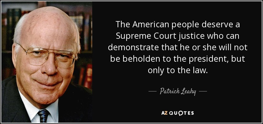 The American people deserve a Supreme Court justice who can demonstrate that he or she will not be beholden to the president, but only to the law. - Patrick Leahy