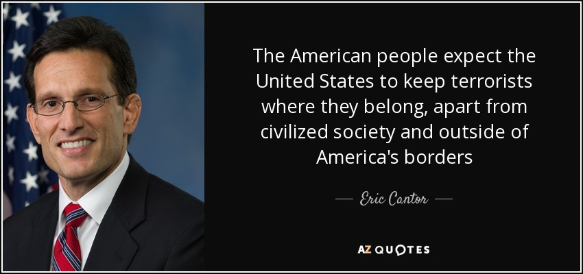 The American people expect the United States to keep terrorists where they belong, apart from civilized society and outside of America's borders - Eric Cantor