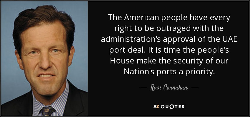 The American people have every right to be outraged with the administration's approval of the UAE port deal. It is time the people's House make the security of our Nation's ports a priority. - Russ Carnahan