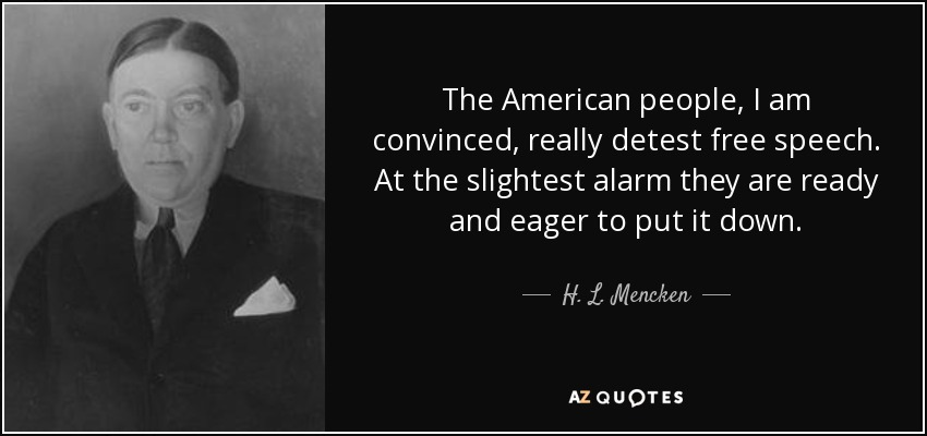The American people, I am convinced, really detest free speech. At the slightest alarm they are ready and eager to put it down. - H. L. Mencken