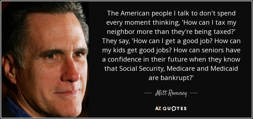 The American people I talk to don't spend every moment thinking, 'How can I tax my neighbor more than they're being taxed?' They say, 'How can I get a good job? How can my kids get good jobs? How can seniors have a confidence in their future when they know that Social Security, Medicare and Medicaid are bankrupt?' - Mitt Romney