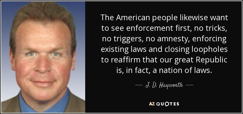 The American people likewise want to see enforcement first, no tricks, no triggers, no amnesty, enforcing existing laws and closing loopholes to reaffirm that our great Republic is, in fact, a nation of laws. - J. D. Hayworth
