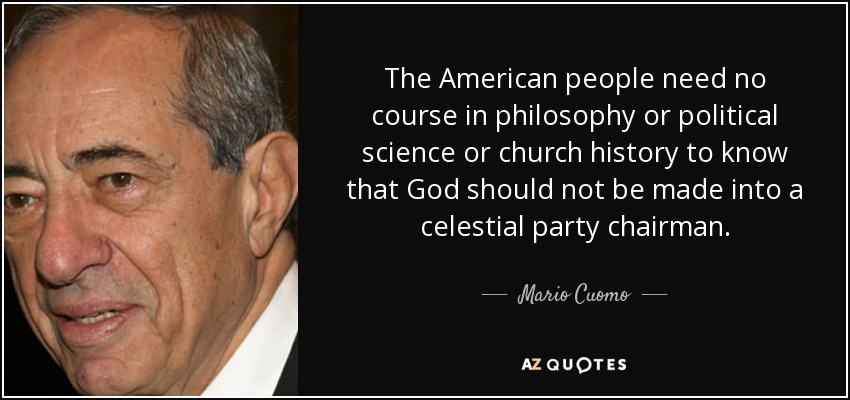 The American people need no course in philosophy or political science or church history to know that God should not be made into a celestial party chairman. - Mario Cuomo
