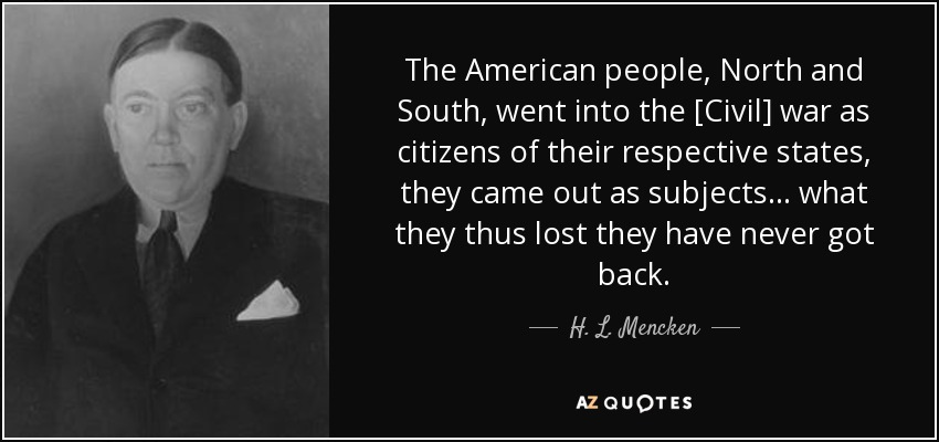 The American people, North and South, went into the [Civil] war as citizens of their respective states, they came out as subjects ... what they thus lost they have never got back. - H. L. Mencken