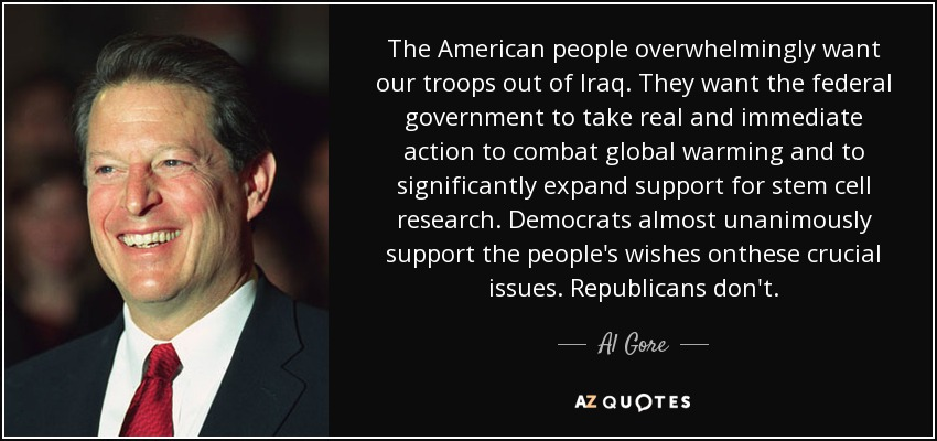 The American people overwhelmingly want our troops out of Iraq. They want the federal government to take real and immediate action to combat global warming and to significantly expand support for stem cell research. Democrats almost unanimously support the people's wishes onthese crucial issues. Republicans don't. - Al Gore
