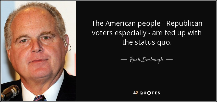 The American people - Republican voters especially - are fed up with the status quo. - Rush Limbaugh