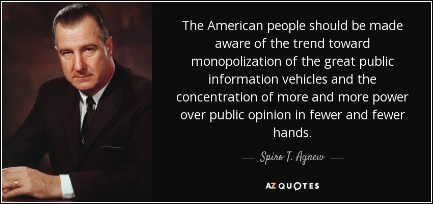 The American people should be made aware of the trend toward monopolization of the great public information vehicles and the concentration of more and more power over public opinion in fewer and fewer hands. - Spiro T. Agnew