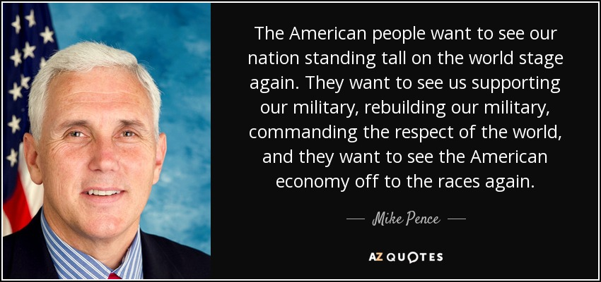 The American people want to see our nation standing tall on the world stage again. They want to see us supporting our military, rebuilding our military, commanding the respect of the world, and they want to see the American economy off to the races again. - Mike Pence