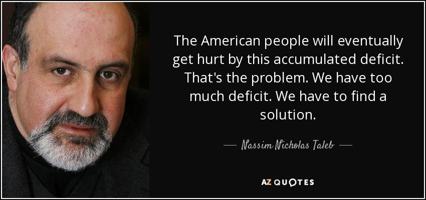 The American people will eventually get hurt by this accumulated deficit. That's the problem. We have too much deficit. We have to find a solution. - Nassim Nicholas Taleb