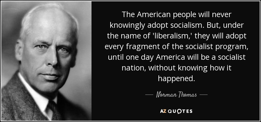 The American people will never knowingly adopt socialism. But, under the name of 'liberalism,' they will adopt every fragment of the socialist program, until one day America will be a socialist nation, without knowing how it happened. - Norman Thomas