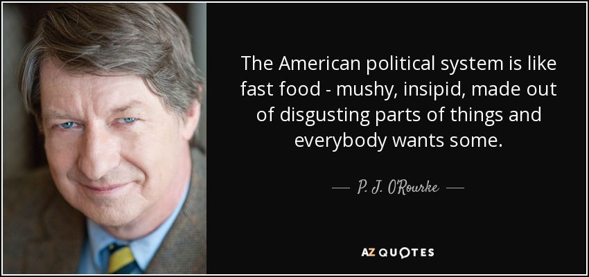 The American political system is like fast food - mushy, insipid, made out of disgusting parts of things and everybody wants some. - P. J. O'Rourke