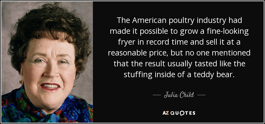 The American poultry industry had made it possible to grow a fine-looking fryer in record time and sell it at a reasonable price, but no one mentioned that the result usually tasted like the stuffing inside of a teddy bear. - Julia Child