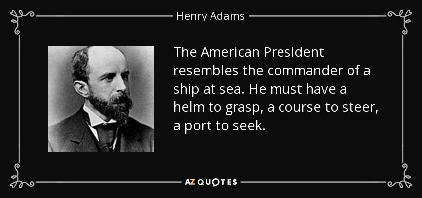 The American President resembles the commander of a ship at sea. He must have a helm to grasp, a course to steer, a port to seek. - Henry Adams