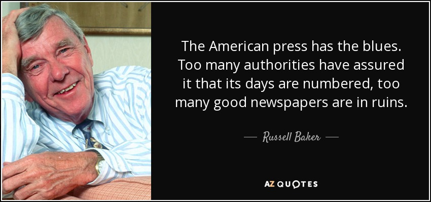 The American press has the blues. Too many authorities have assured it that its days are numbered, too many good newspapers are in ruins. - Russell Baker