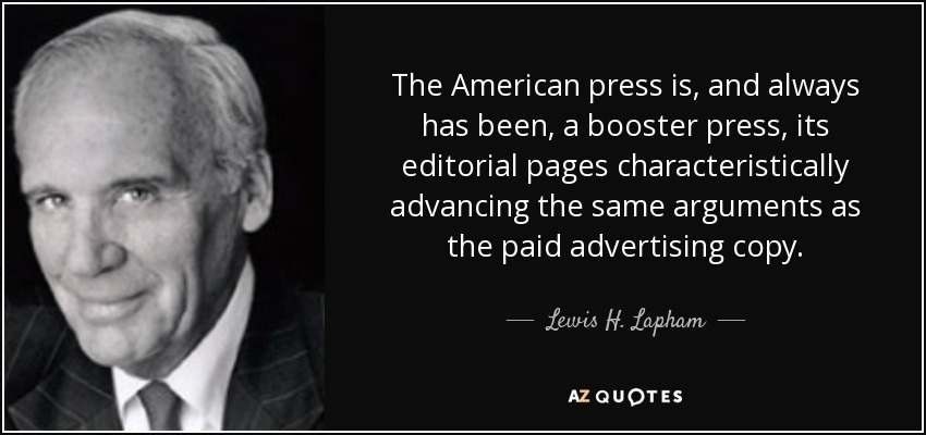 The American press is, and always has been, a booster press, its editorial pages characteristically advancing the same arguments as the paid advertising copy. - Lewis H. Lapham