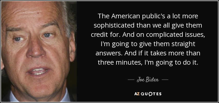 The American public's a lot more sophisticated than we all give them credit for. And on complicated issues, I'm going to give them straight answers. And if it takes more than three minutes, I'm going to do it. - Joe Biden