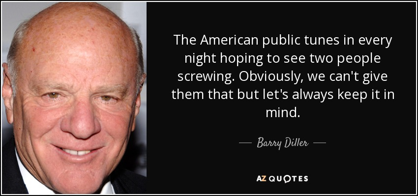 The American public tunes in every night hoping to see two people screwing. Obviously, we can't give them that but let's always keep it in mind. - Barry Diller