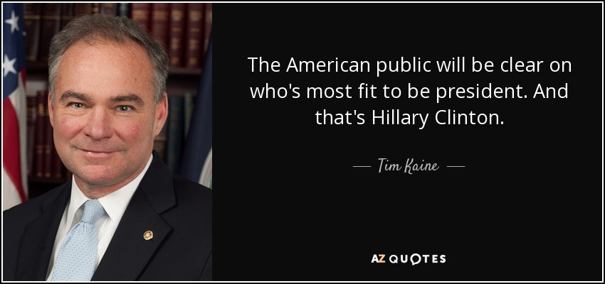 The American public will be clear on who's most fit to be president. And that's Hillary Clinton. - Tim Kaine
