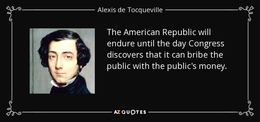 The American Republic will endure until the day Congress discovers that it can bribe the public with the public's money. - Alexis de Tocqueville